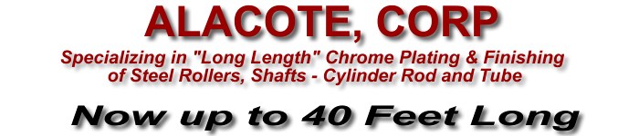 Alacote Corp. Specializing in long length hard chrome and finishing of steel rollers, shafts, rods & Cylinders UP TO 40 FEET LONG